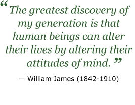 "The greatest discovery of my generation is that human beings can alter their lives by altering their attitudes of mind. — William James (1842-1910)  ""   """